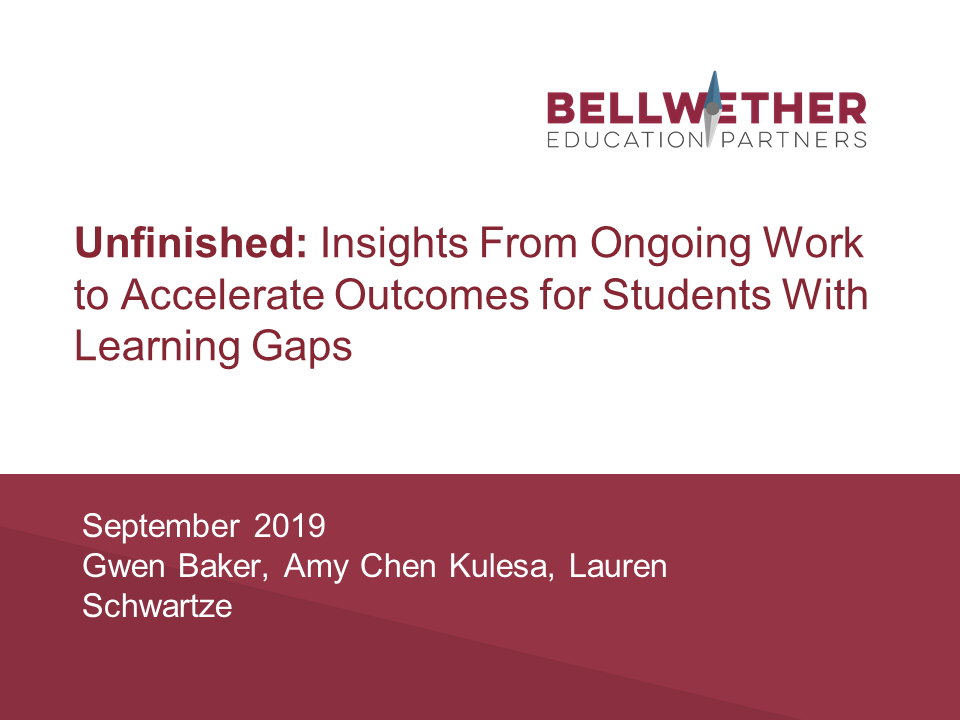 """Title image for Bellwether publication """"Unfinished: Insights from Ongoing Work to Accelerate Outcomes for Students with Learning Gaps,"""" August 2019"""